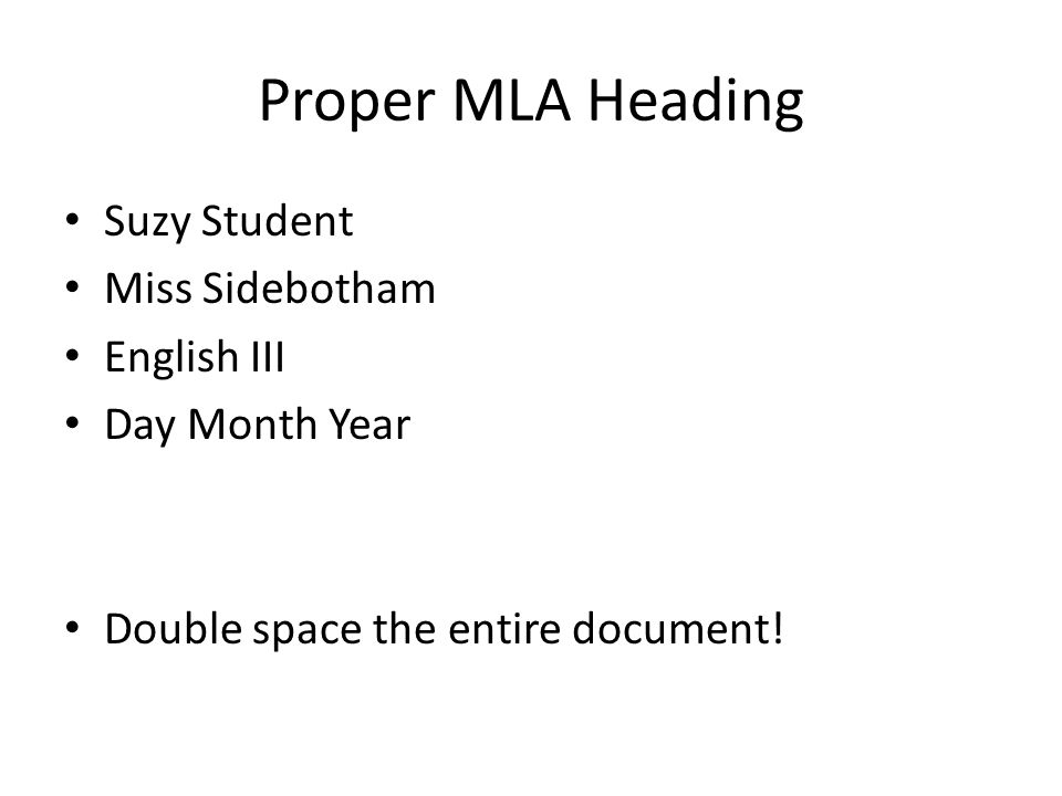 Proper MLA Heading Suzy Student Miss Sidebotham English III Day Month Year Double space the entire document!