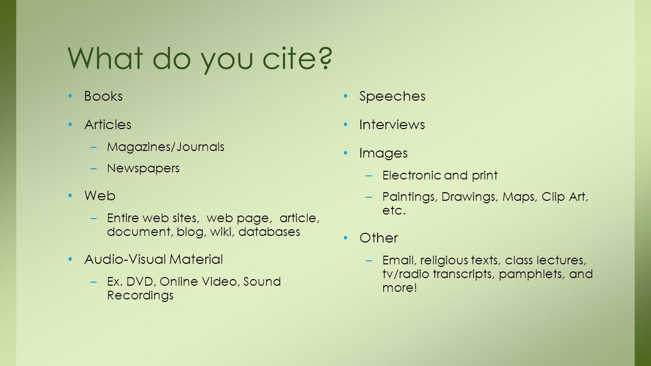 What do you cite? Books Articles –Magazines/Journals –Newspapers Web –Entire web sites, web page, article, document, blog, wiki, databases Audio-Visua