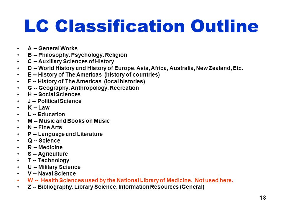 18 LC Classification Outline A -- General Works B -- Philosophy.