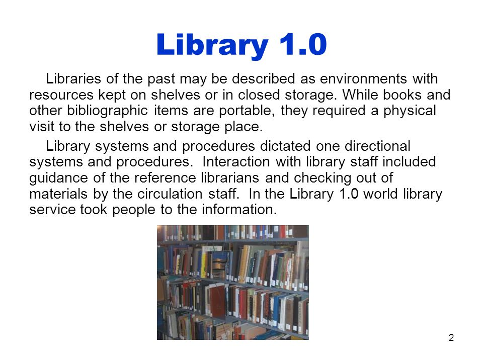 2 Library 1.0 Libraries of the past may be described as environments with resources kept on shelves or in closed storage.