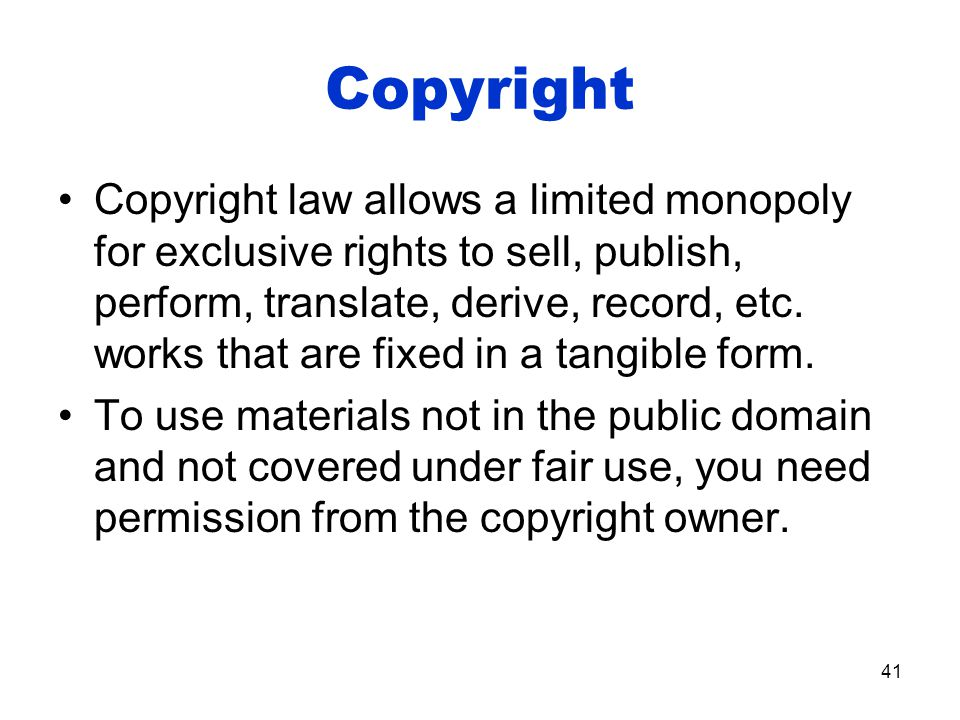 Copyright Copyright law allows a limited monopoly for exclusive rights to sell, publish, perform, translate, derive, record, etc.