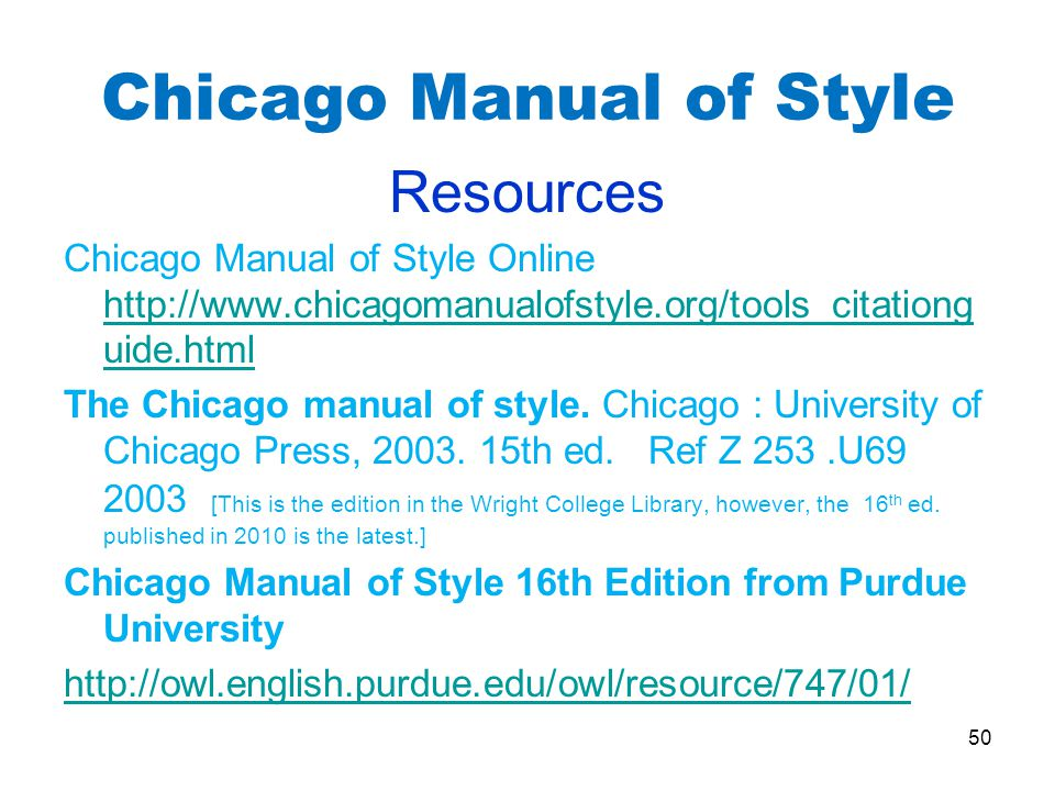 Chicago Manual of Style Resources Chicago Manual of Style Online http://www.chicagomanualofstyle.org/tools_citationg uide.html http://www.chicagomanualofstyle.org/tools_citationg uide.html The Chicago manual of style.