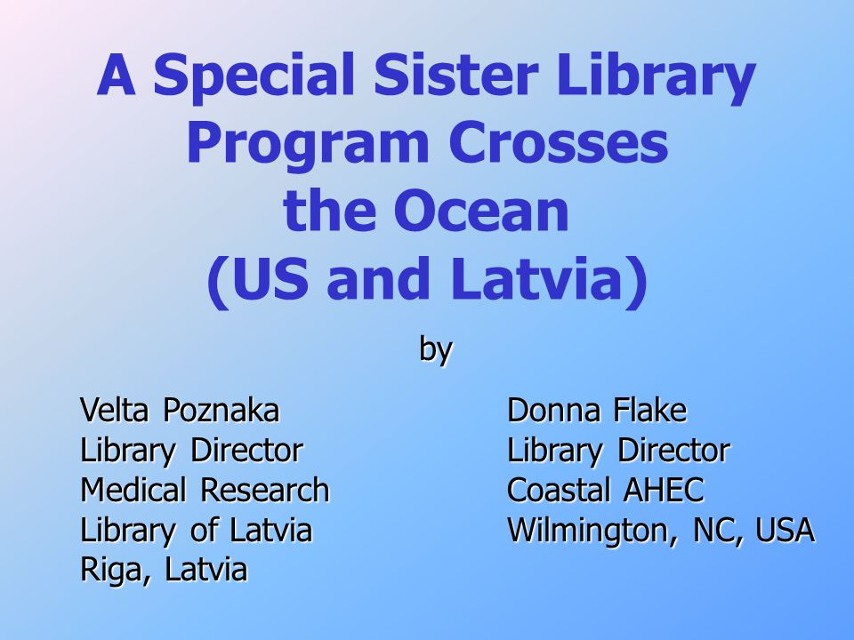 A Special Sister Library Program Crosses the Ocean (US and Latvia) by by Velta Poznaka Donna Flake Library DirectorLibrary Director Medical ResearchCoastal AHEC Library of LatviaWilmington, NC, USA Riga, Latvia