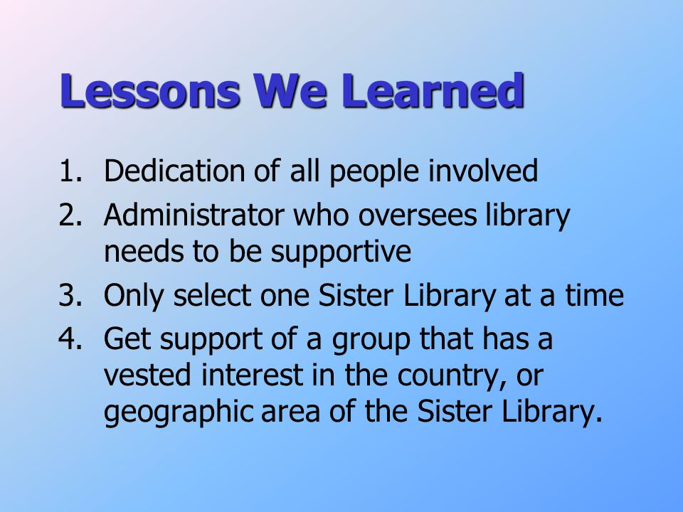 Lessons We Learned 1.Dedication of all people involved 2.Administrator who oversees library needs to be supportive 3.Only select one Sister Library at