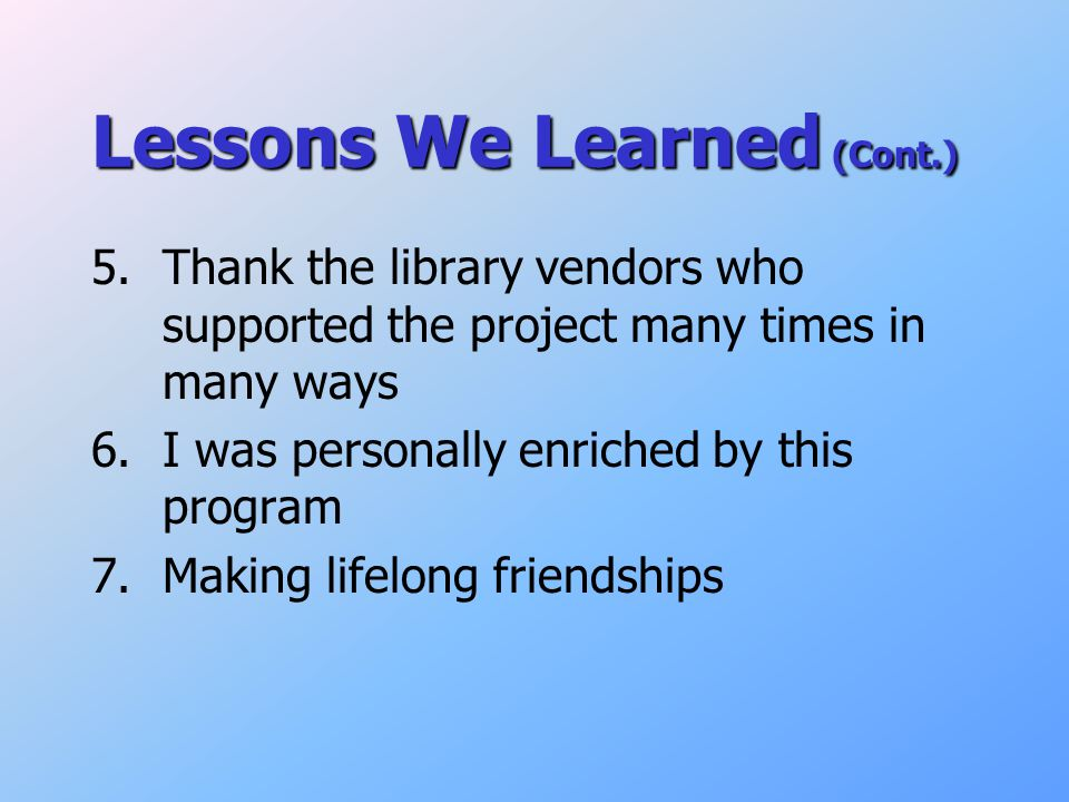Lessons We Learned (Cont.) 5.Thank the library vendors who supported the project many times in many ways 6.I was personally enriched by this program 7.Making lifelong friendships
