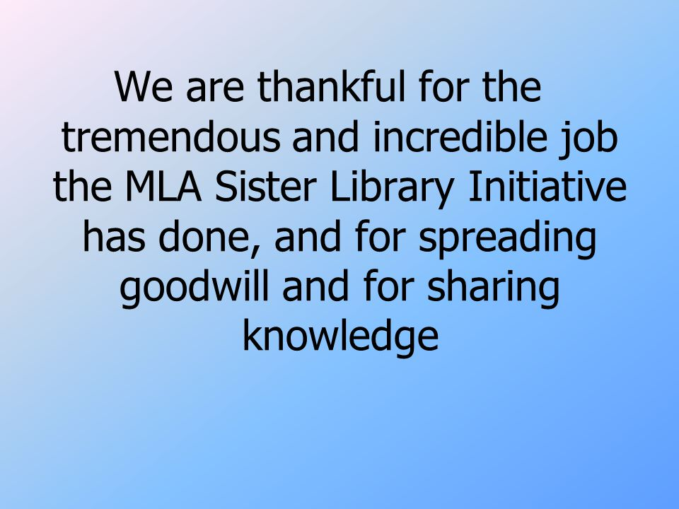We are thankful for the tremendous and incredible job the MLA Sister Library Initiative has done, and for spreading goodwill and for sharing knowledge