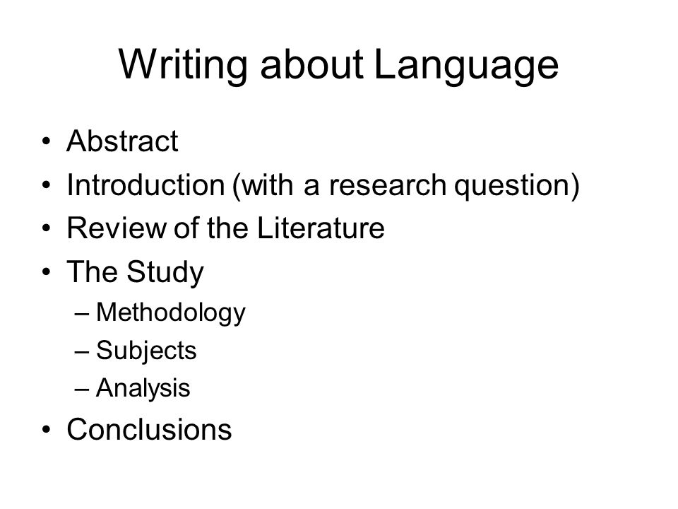 Writing about Language Abstract Introduction (with a research question) Review of the Literature The Study –Methodology –Subjects –Analysis Conclusions