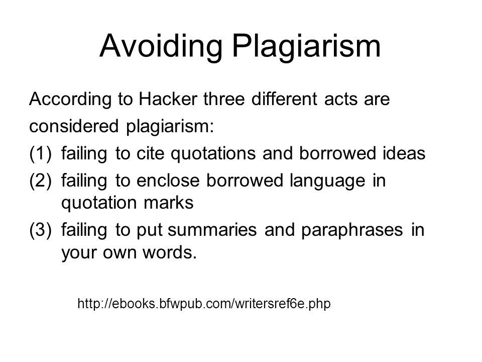 Avoiding Plagiarism According to Hacker three different acts are considered plagiarism: (1)failing to cite quotations and borrowed ideas (2)failing to enclose borrowed language in quotation marks (3)failing to put summaries and paraphrases in your own words.