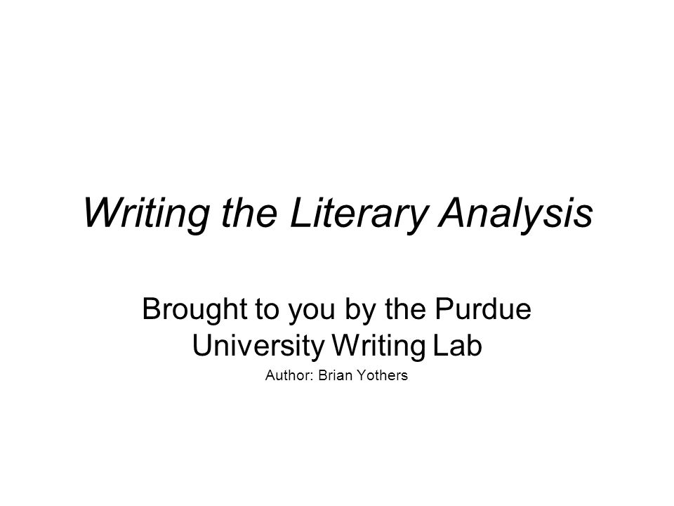 Writing the Literary Analysis Brought to you by the Purdue University Writing Lab Author: Brian Yothers