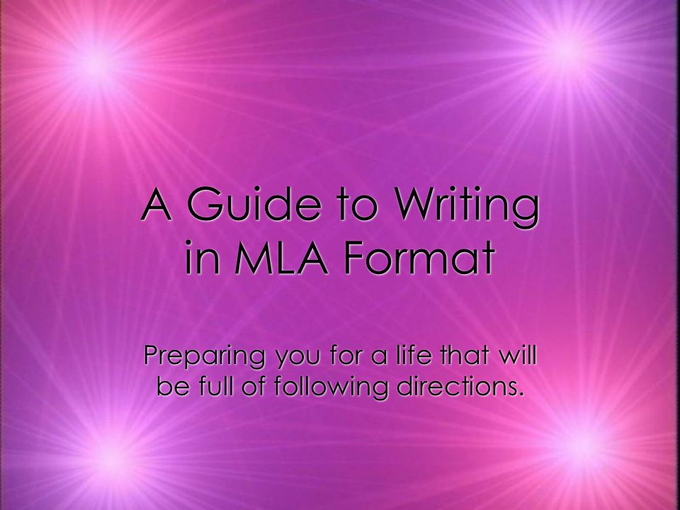 A Guide to Writing in MLA Format Preparing you for a life that will be full of following directions.