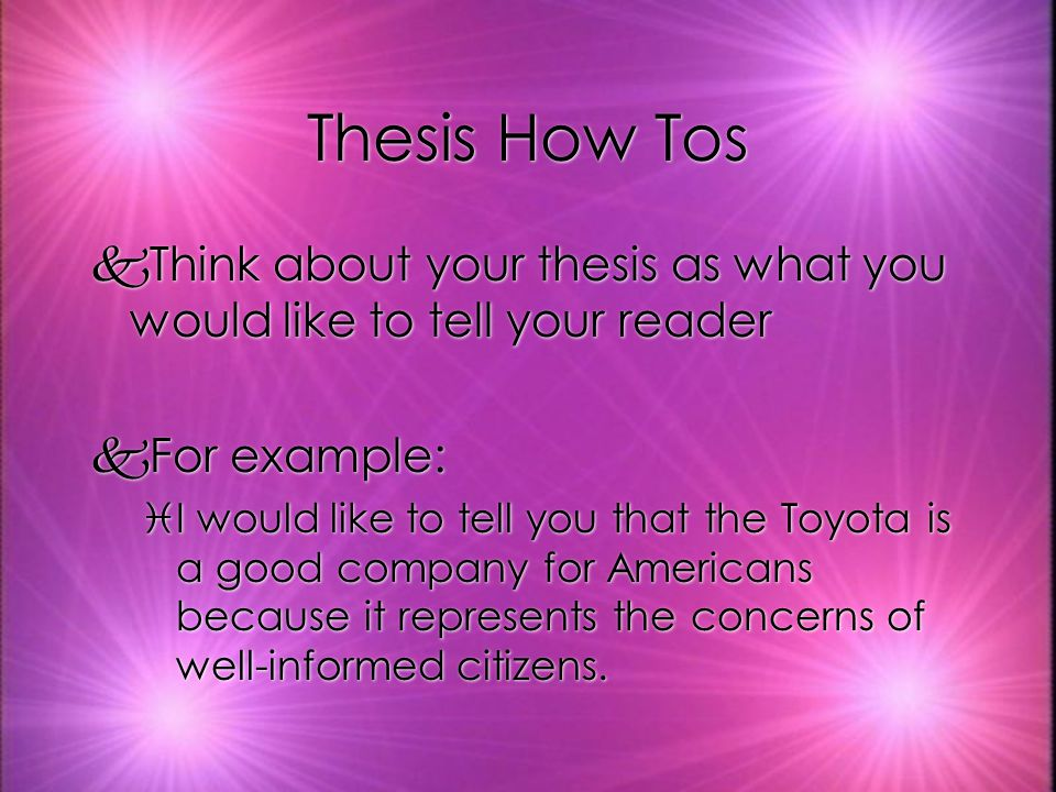 Thesis How Tos kThink about your thesis as what you would like to tell your reader kFor example: iI would like to tell you that the Toyota is a good company for Americans because it represents the concerns of well-informed citizens.