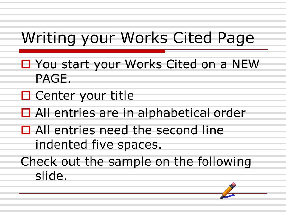 Writing your Works Cited Page  You start your Works Cited on a NEW PAGE.  Center your title  All entries are in alphabetical order  All entries ne