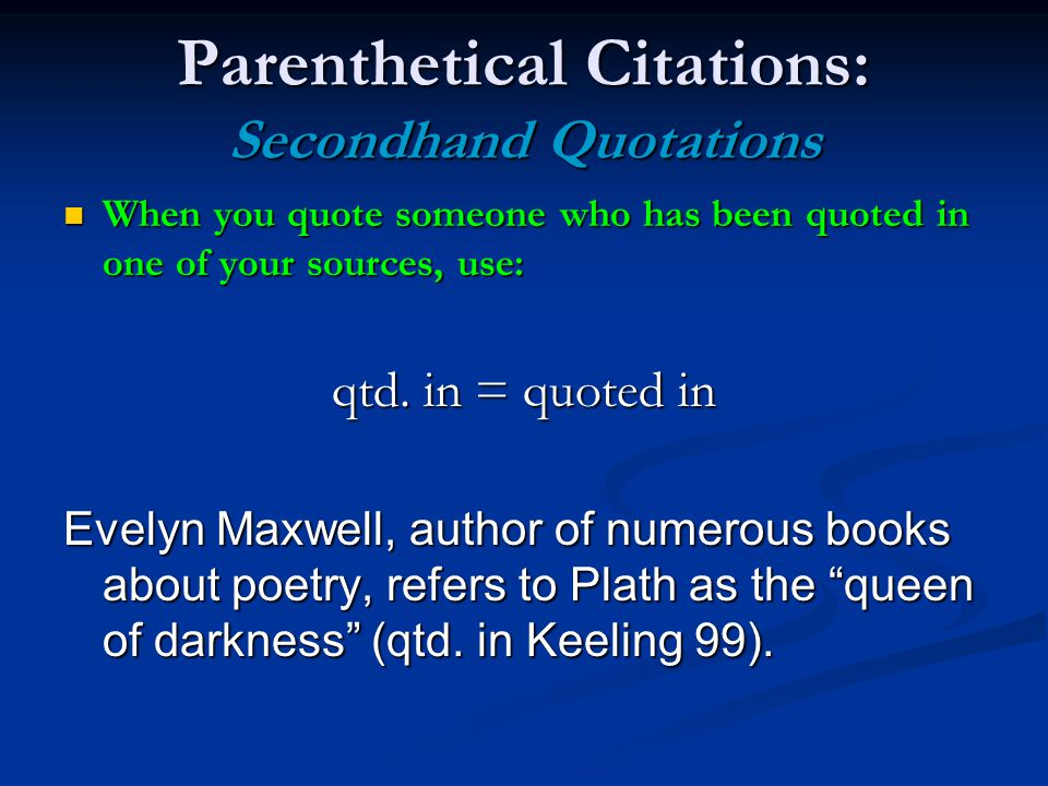 Parenthetical Citations: Secondhand Quotations When you quote someone who has been quoted in one of your sources, use: When you quote someone who has been quoted in one of your sources, use: qtd.
