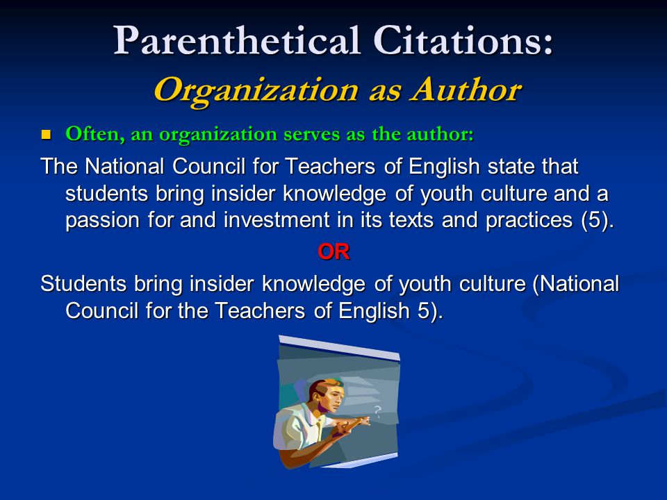 Parenthetical Citations: Organization as Author Often, an organization serves as the author: Often, an organization serves as the author: The National Council for Teachers of English state that students bring insider knowledge of youth culture and a passion for and investment in its texts and practices (5).