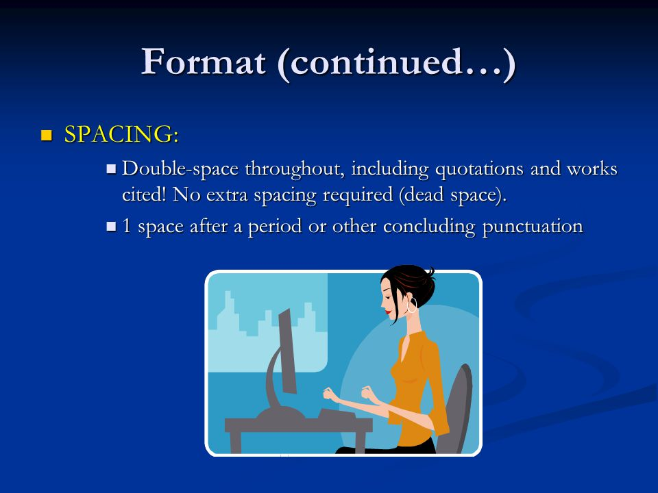 Format (continued…) SPACING: SPACING: Double-space throughout, including quotations and works cited.