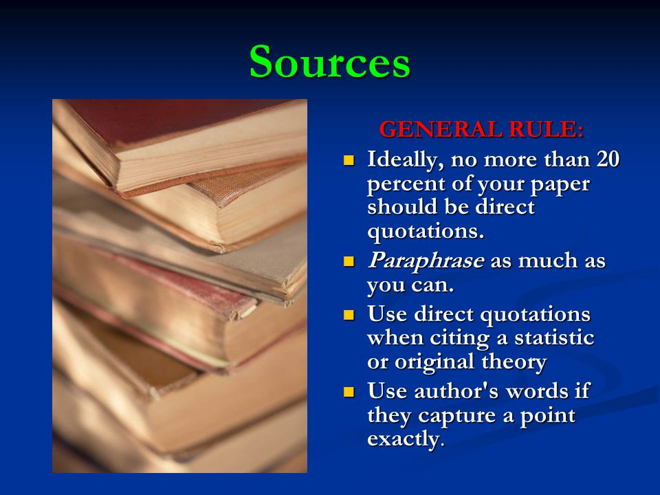 Sources GENERAL RULE: Ideally, no more than 20 percent of your paper should be direct quotations.