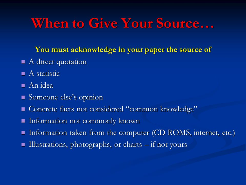 When to Give Your Source… You must acknowledge in your paper the source of A direct quotation A direct quotation A statistic A statistic An idea An idea Someone else's opinion Someone else's opinion Concrete facts not considered common knowledge Concrete facts not considered common knowledge Information not commonly known Information not commonly known Information taken from the computer (CD ROMS, internet, etc.) Information taken from the computer (CD ROMS, internet, etc.) Illustrations, photographs, or charts – if not yours Illustrations, photographs, or charts – if not yours