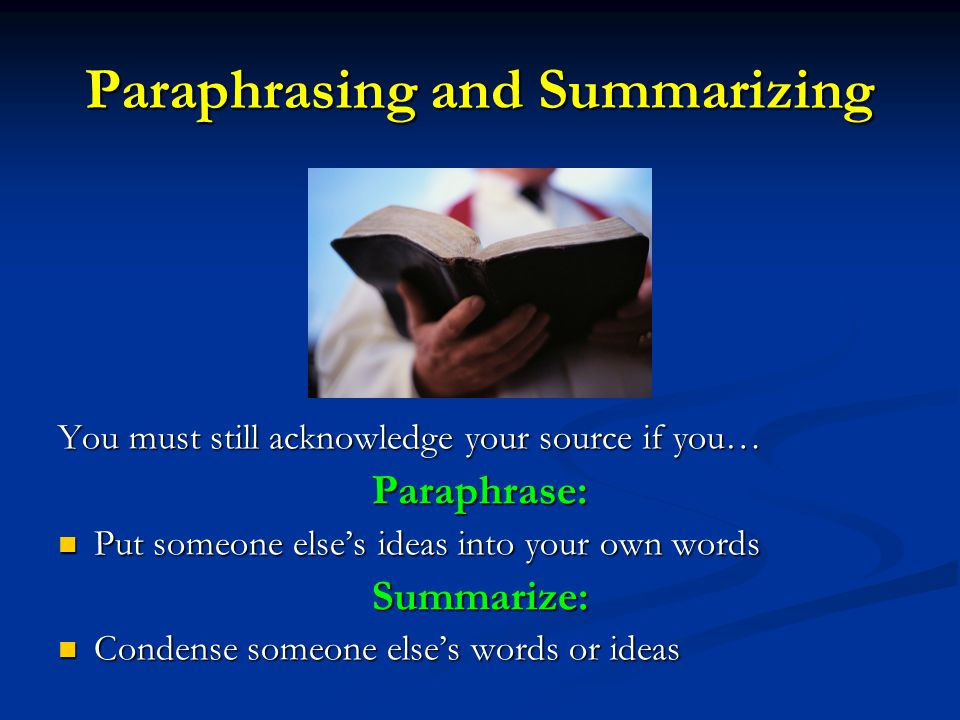 Paraphrasing and Summarizing You must still acknowledge your source if you… Paraphrase: Put someone else's ideas into your own words Summarize: Condense someone else's words or ideas