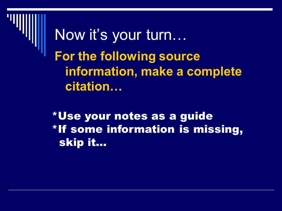Now it's your turn… For the following source information, make a complete citation… *Use your notes as a guide *If some information is missing, skip it…