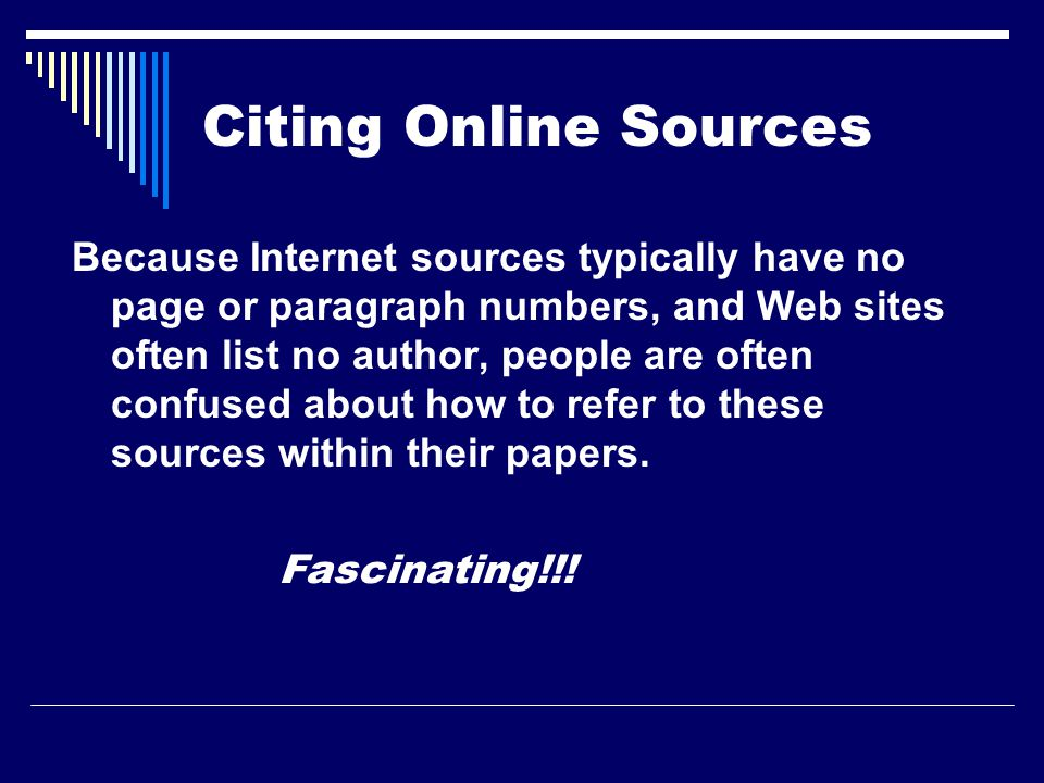 Citing Online Sources Because Internet sources typically have no page or paragraph numbers, and Web sites often list no author, people are often confused about how to refer to these sources within their papers.