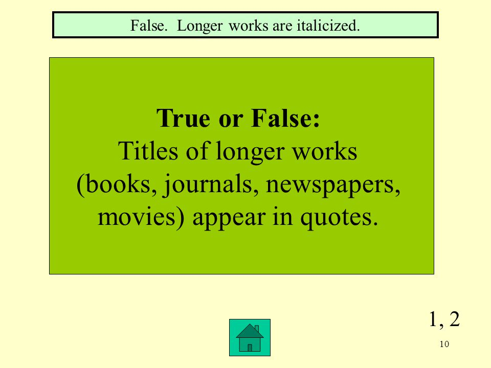 1, 2 True or False: Titles of longer works (books, journals, newspapers, movies) appear in quotes.