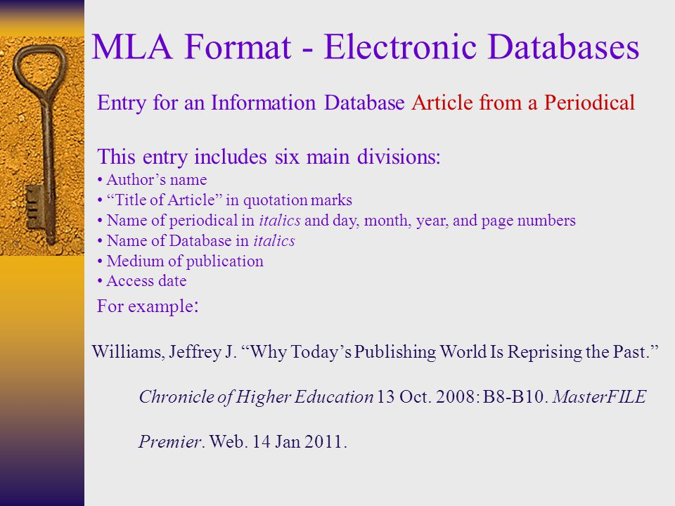 MLA Format - Electronic Databases Entry for an Information Database Article from a Periodical This entry includes six main divisions: Author's name Title of Article in quotation marks Name of periodical in italics and day, month, year, and page numbers Name of Database in italics Medium of publication Access date For example : Williams, Jeffrey J.