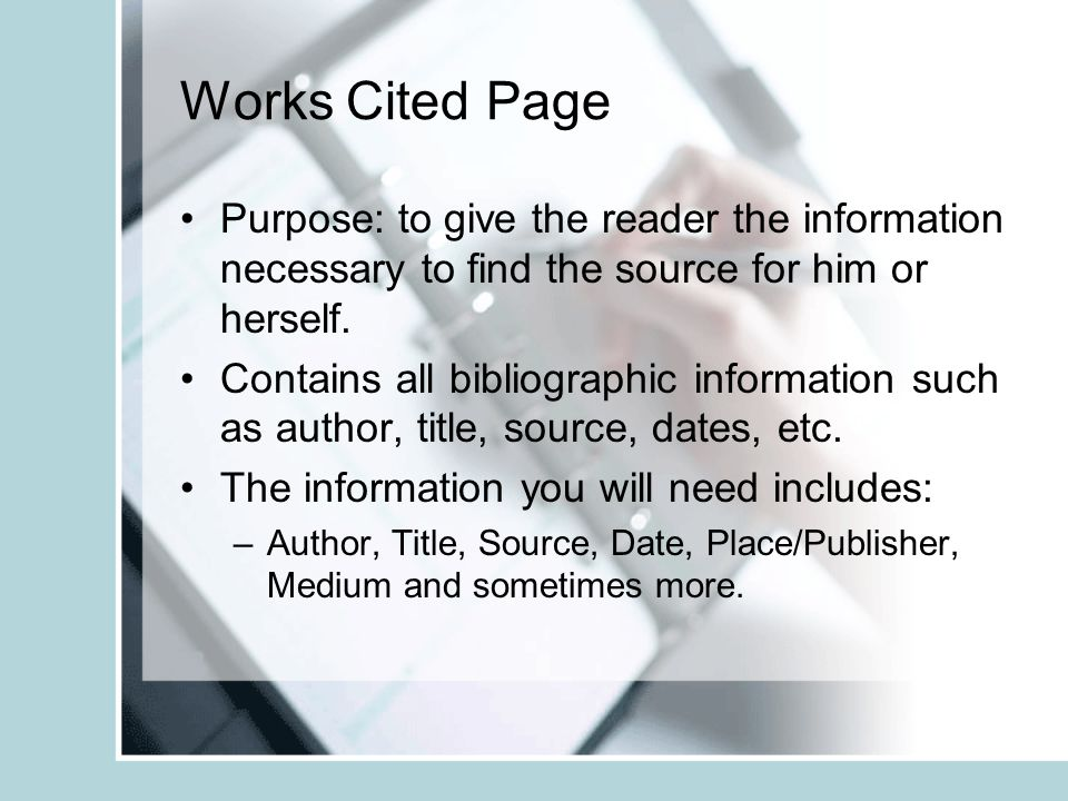 Works Cited Page Purpose: to give the reader the information necessary to find the source for him or herself.