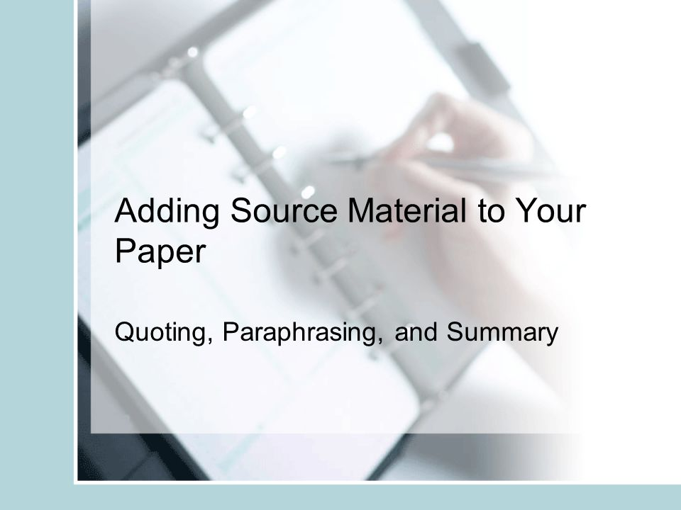 Adding Source Material to Your Paper Quoting, Paraphrasing, and Summary