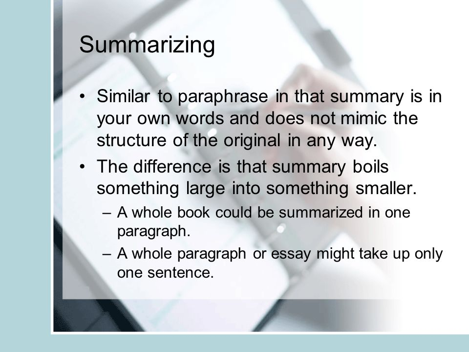 Summarizing Similar to paraphrase in that summary is in your own words and does not mimic the structure of the original in any way.