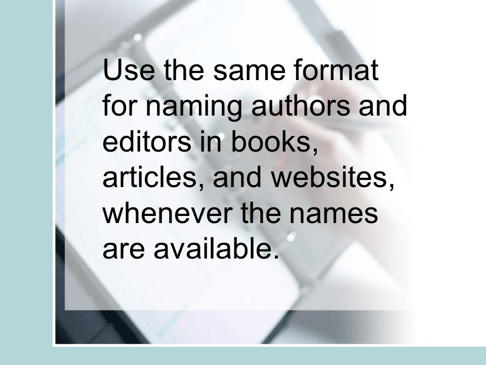 Use the same format for naming authors and editors in books, articles, and websites, whenever the names are available.
