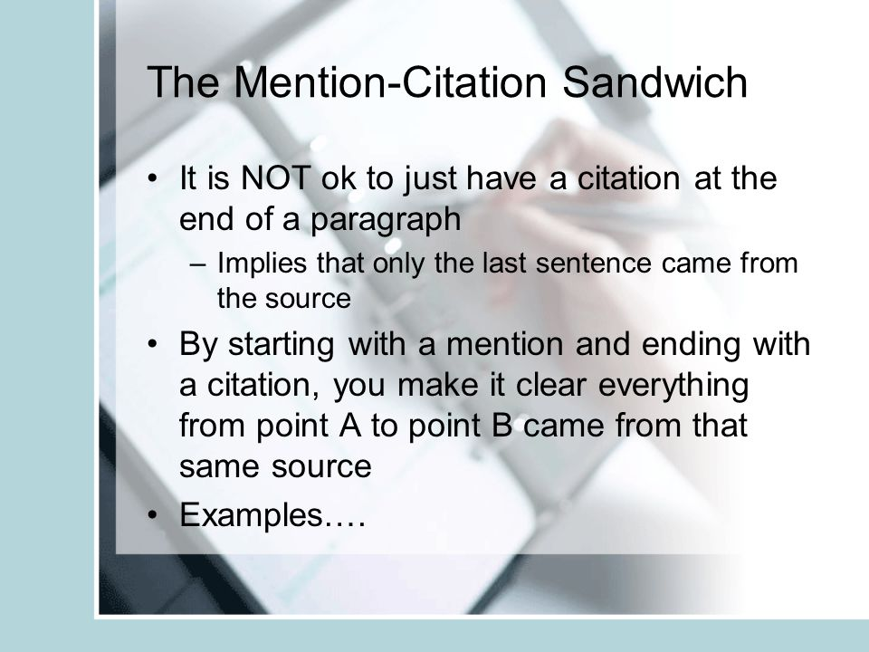 The Mention-Citation Sandwich It is NOT ok to just have a citation at the end of a paragraph –Implies that only the last sentence came from the source By starting with a mention and ending with a citation, you make it clear everything from point A to point B came from that same source Examples….