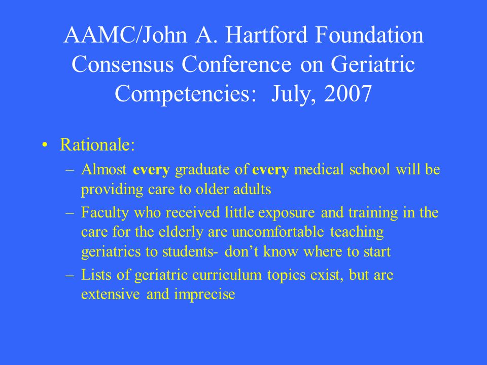 AAMC/John A. Hartford Foundation Consensus Conference on Geriatric Competencies: July, 2007 Rationale: –Almost every graduate of every medical school