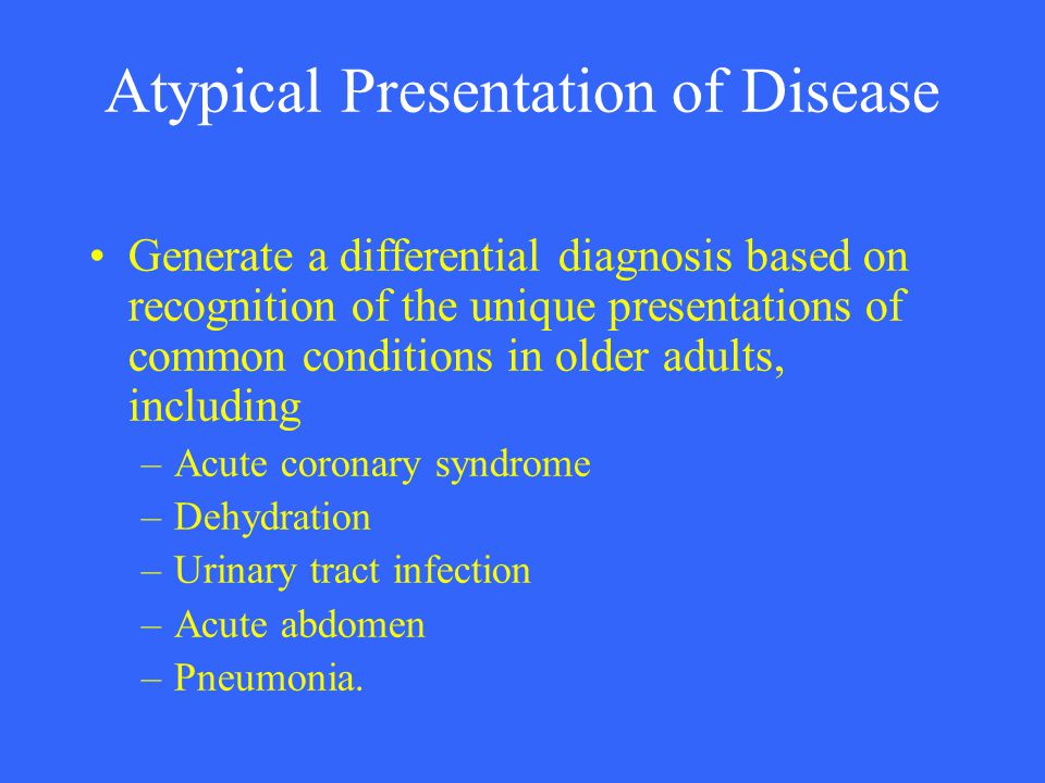 Atypical Presentation of Disease Generate a differential diagnosis based on recognition of the unique presentations of common conditions in older adul
