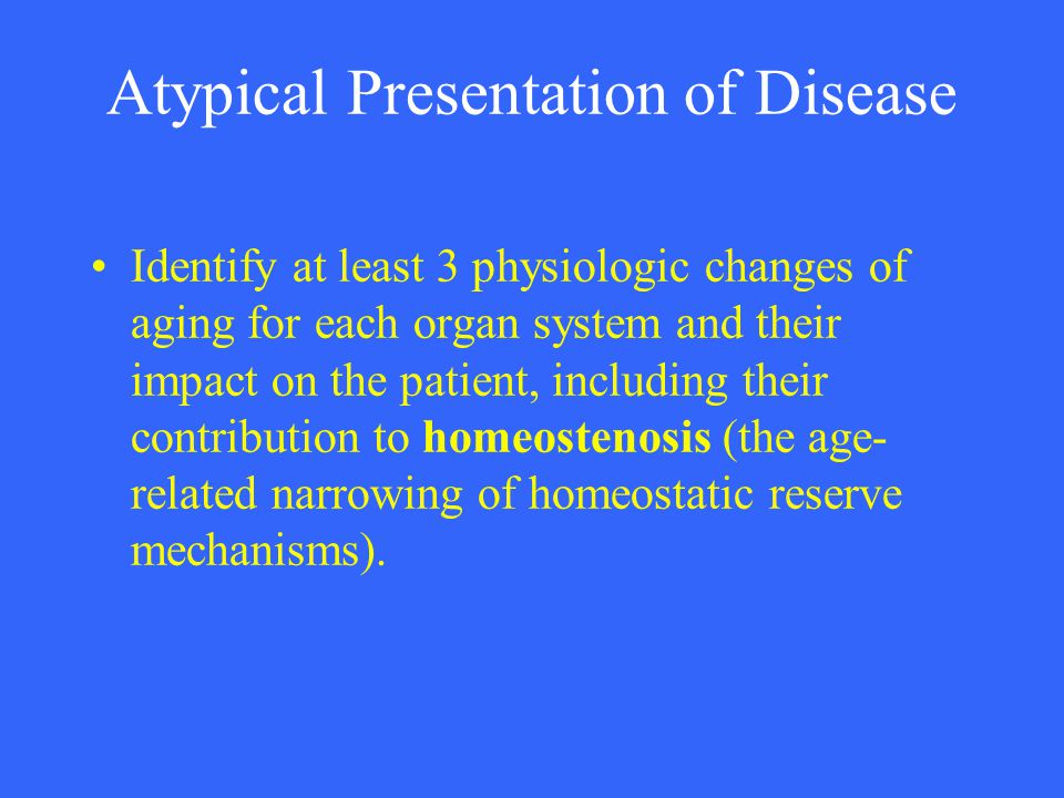 Atypical Presentation of Disease Identify at least 3 physiologic changes of aging for each organ system and their impact on the patient, including the