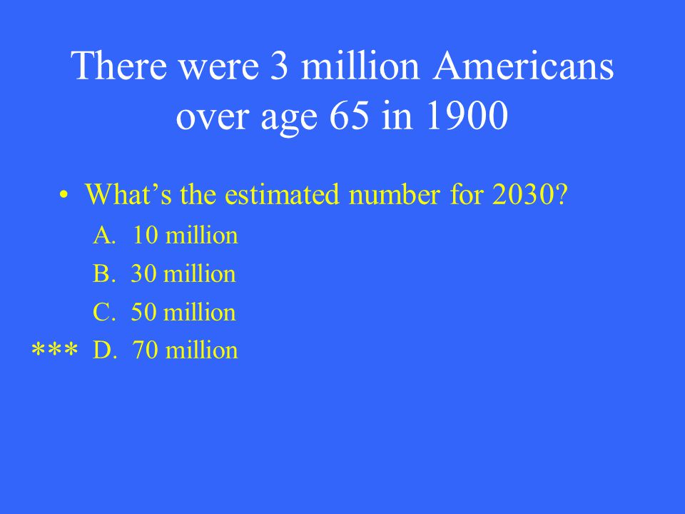 There were 3 million Americans over age 65 in 1900 What's the estimated number for 2030? A. 10 million B. 30 million C. 50 million D. 70 million ***