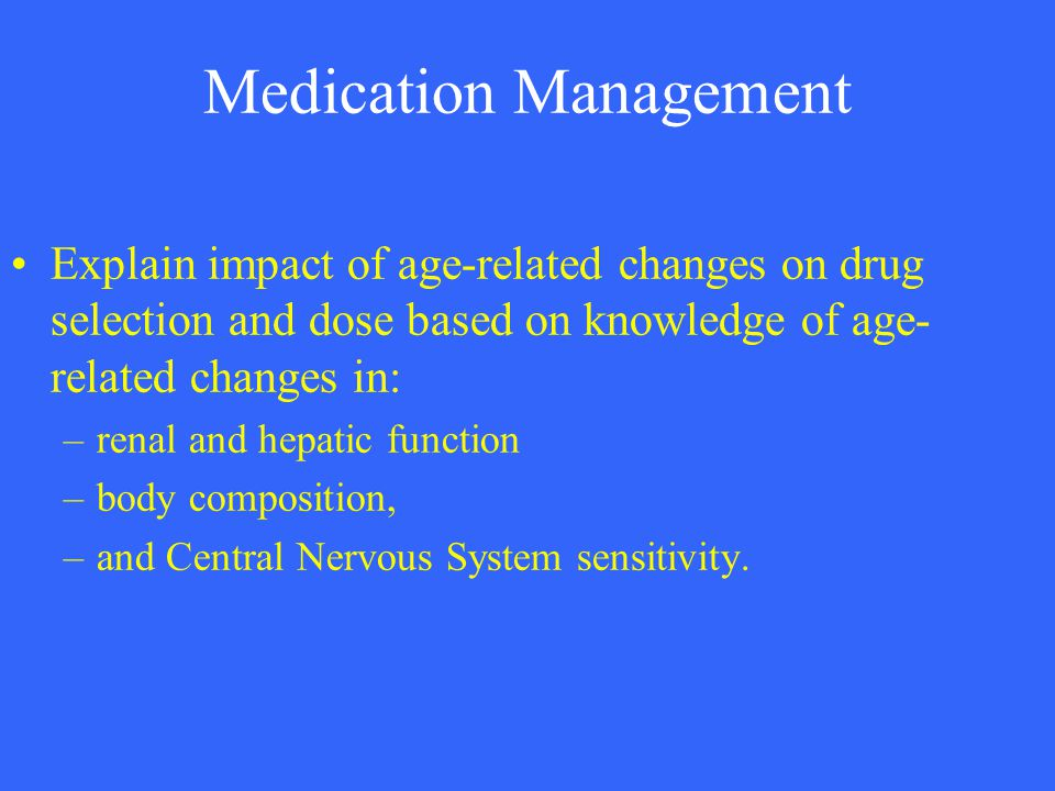 Medication Management Explain impact of age-related changes on drug selection and dose based on knowledge of age- related changes in: –renal and hepat