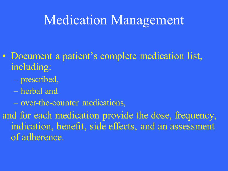Medication Management Document a patient's complete medication list, including: –prescribed, –herbal and –over-the-counter medications, and for each m
