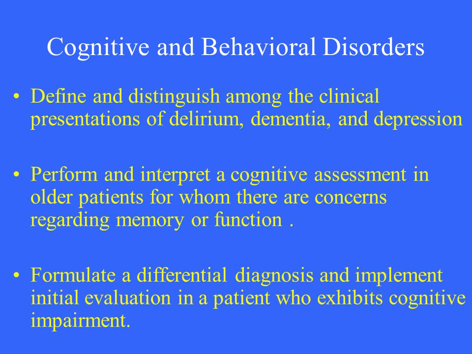Cognitive and Behavioral Disorders Define and distinguish among the clinical presentations of delirium, dementia, and depression Perform and interpret