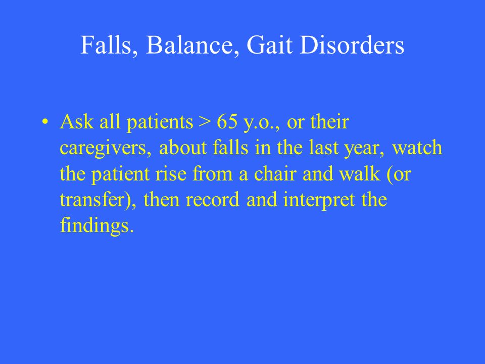 Falls, Balance, Gait Disorders Ask all patients > 65 y.o., or their caregivers, about falls in the last year, watch the patient rise from a chair and