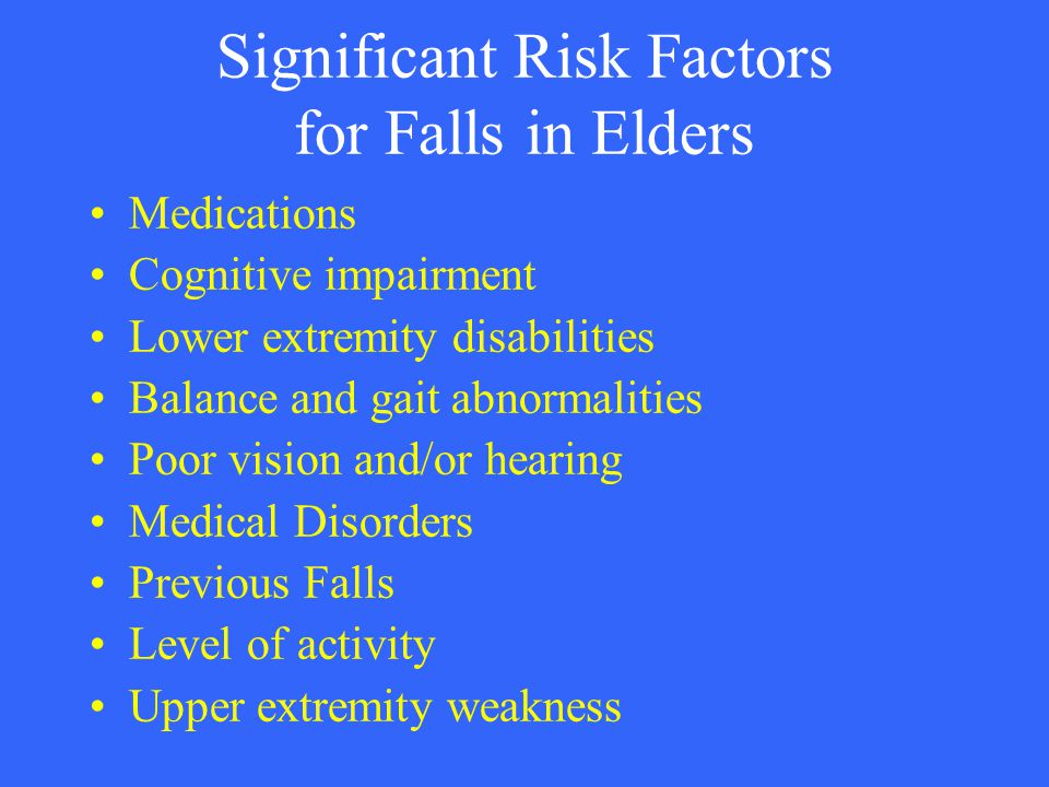 Significant Risk Factors for Falls in Elders Medications Cognitive impairment Lower extremity disabilities Balance and gait abnormalities Poor vision