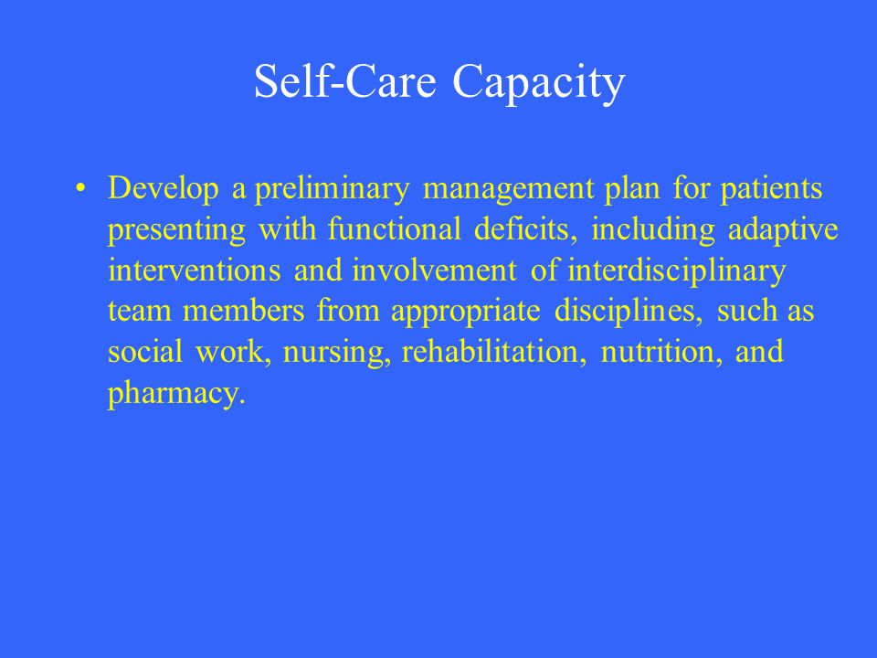 Self-Care Capacity Develop a preliminary management plan for patients presenting with functional deficits, including adaptive interventions and involv