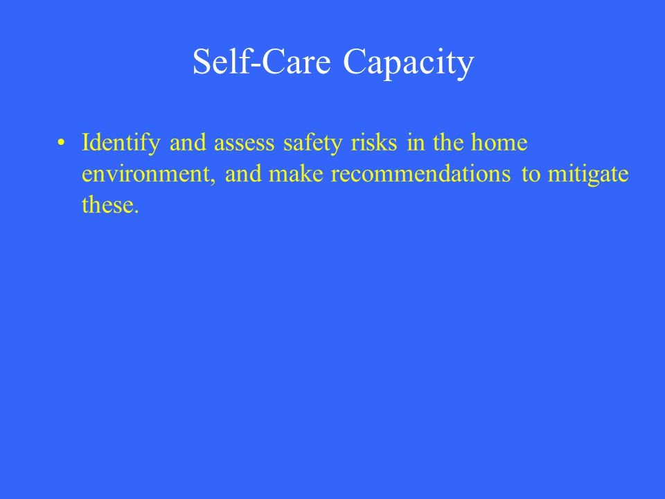 Self-Care Capacity Identify and assess safety risks in the home environment, and make recommendations to mitigate these.