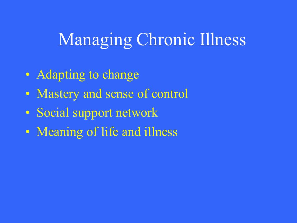 Managing Chronic Illness Adapting to change Mastery and sense of control Social support network Meaning of life and illness