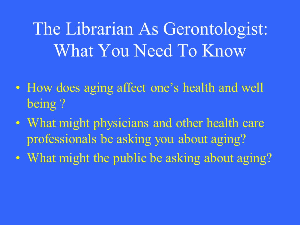 The Librarian As Gerontologist: What You Need To Know How does aging affect one's health and well being ? What might physicians and other health care