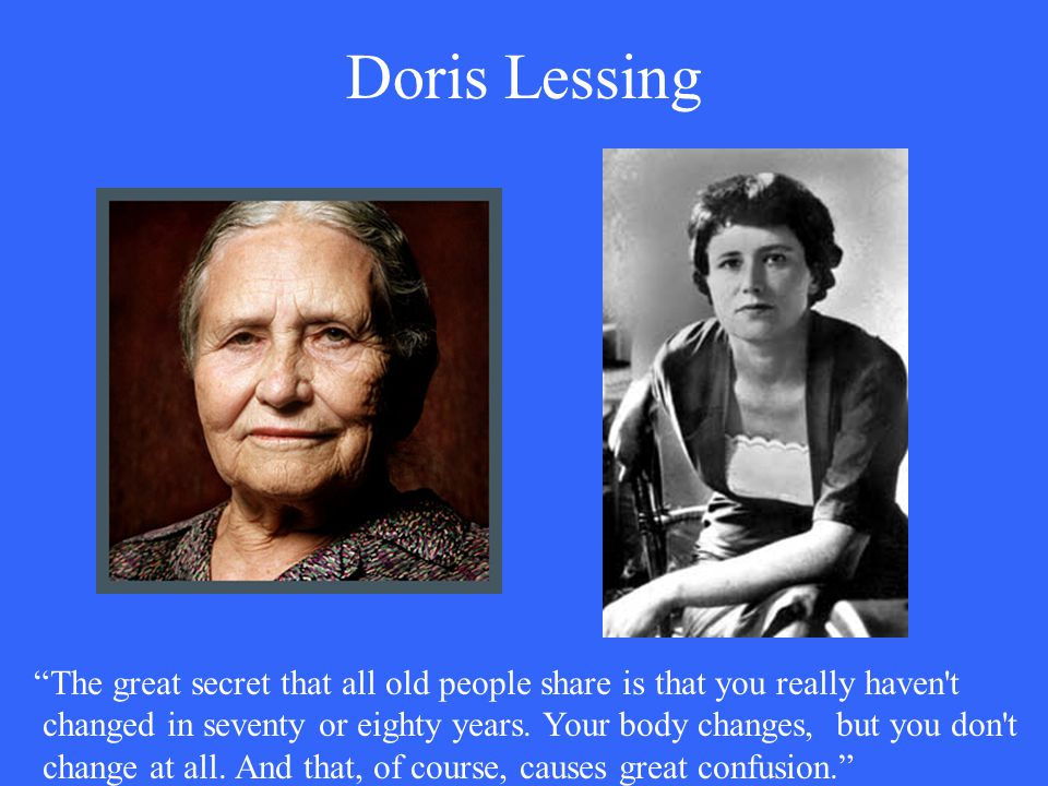 "Doris Lessing ""The great secret that all old people share is that you really haven't changed in seventy or eighty years. Your body changes, but you do"