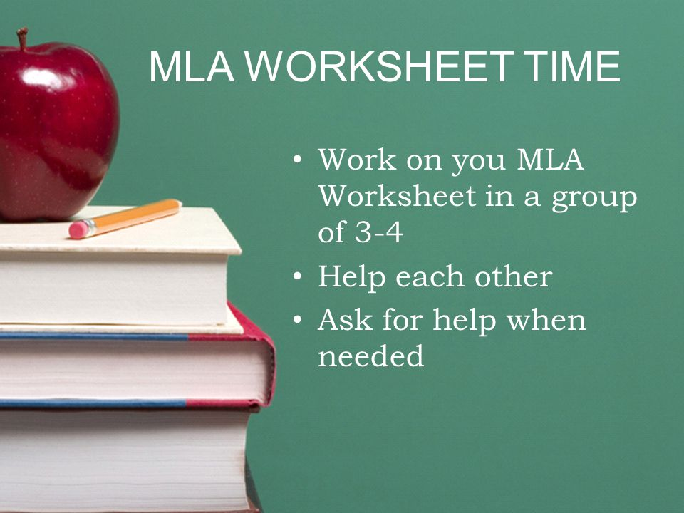 MLA WORKSHEET TIME Work on you MLA Worksheet in a group of 3-4 Help each other Ask for help when needed