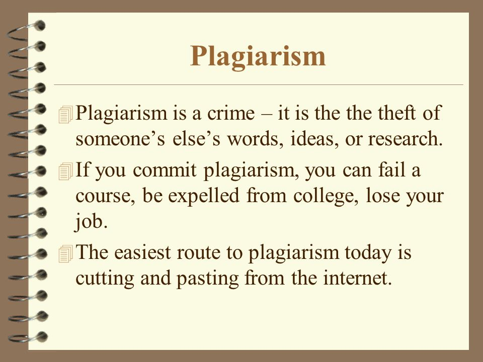 Plagiarism 4 Plagiarism is a crime – it is the the theft of someone's else's words, ideas, or research.