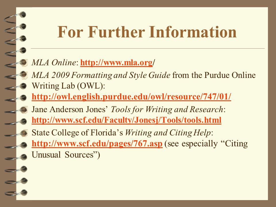For Further Information 4 MLA Online: http://www.mla.org/http://www.mla.org 4 MLA 2009 Formatting and Style Guide from the Purdue Online Writing Lab (OWL): http://owl.english.purdue.edu/owl/resource/747/01/ http://owl.english.purdue.edu/owl/resource/747/01/ 4 Jane Anderson Jones' Tools for Writing and Research: http://www.scf.edu/Faculty/Jonesj/Tools/tools.html http://www.scf.edu/Faculty/Jonesj/Tools/tools.html 4 State College of Florida's Writing and Citing Help: http://www.scf.edu/pages/767.asp (see especially Citing Unusual Sources ) http://www.scf.edu/pages/767.asp