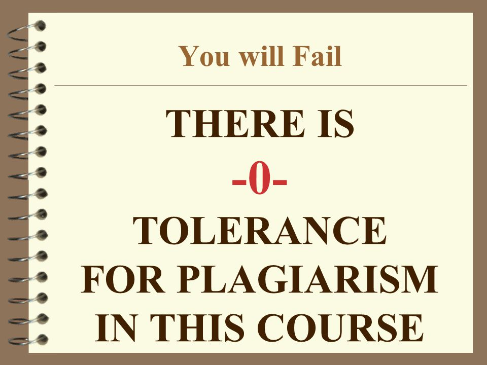 THERE IS -0- TOLERANCE FOR PLAGIARISM IN THIS COURSE You will Fail
