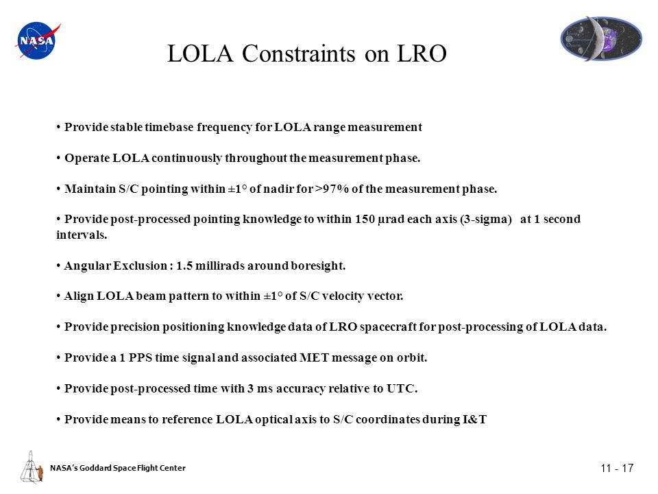 NASA's Goddard Space Flight Center 11 - 17 LOLA Constraints on LRO Provide stable timebase frequency for LOLA range measurement Operate LOLA continuously throughout the measurement phase.